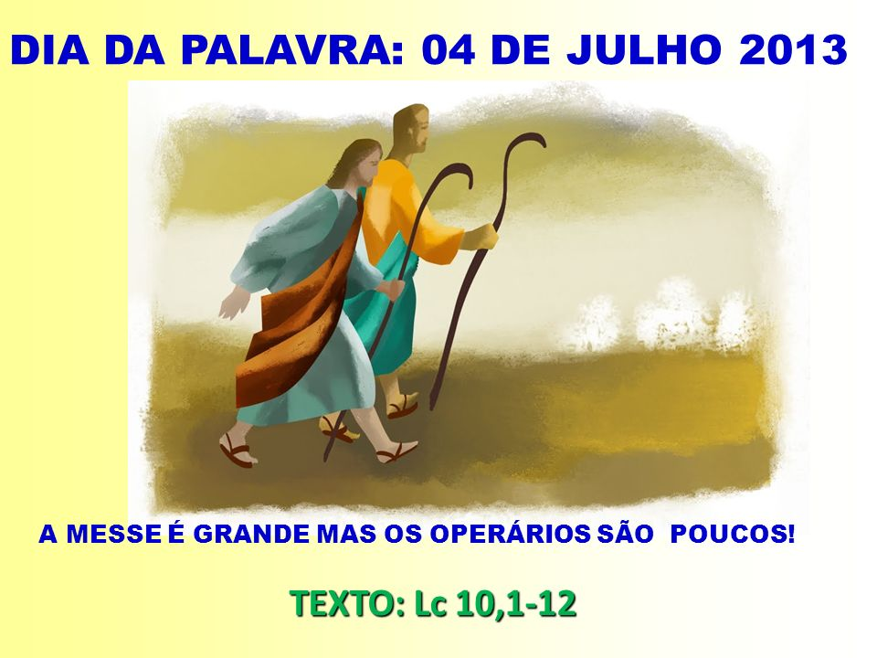 DIA DA PALAVRA: 04 DE JULHO 2013 A MESSE É GRANDE MAS OS OPERÁRIOS SÃO POUCOS! TEXTO: Lc 10,1-12