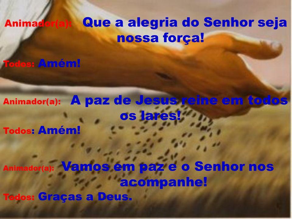 Animador(a): Que a alegria do Senhor seja nossa força! Todos: Amém! Animador(a): A paz de Jesus reine em todos os lares! Todos: Amém! Animador(a): Vam