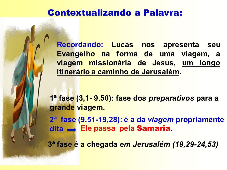 Ele passa pela Samaria. 2ª fase (9,51-19,28): é a da viagem propriamente dita Contextualizando a Palavra: Recordando: Lucas nos apresenta seu Evangelh