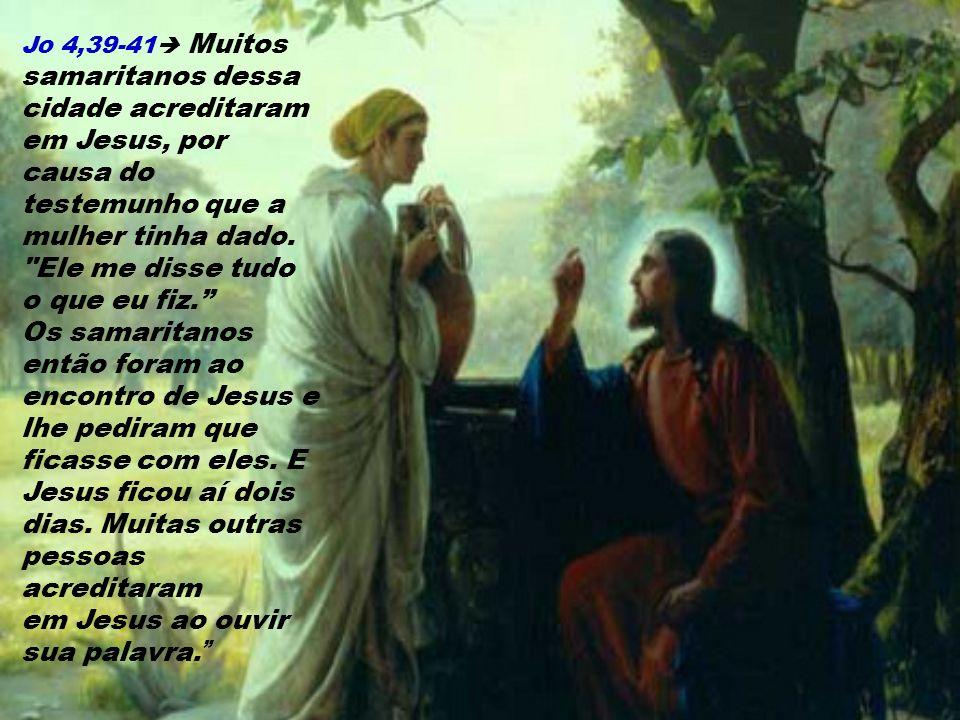 Jo 4,39-41 Muitos samaritanos dessa cidade acreditaram em Jesus, por causa do testemunho que a mulher tinha dado.