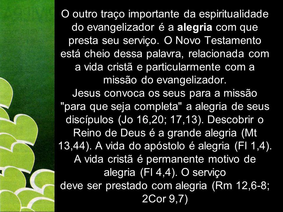 O outro traço importante da espiritualidade do evangelizador é a alegria com que presta seu serviço. O Novo Testamento está cheio dessa palavra, relac