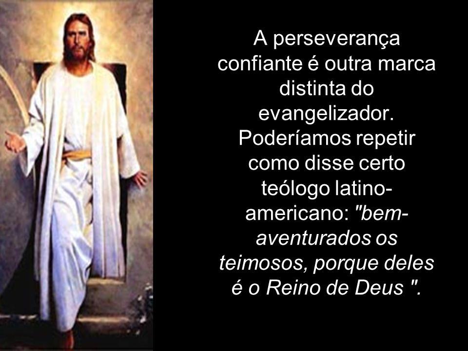 A perseverança confiante é outra marca distinta do evangelizador. Poderíamos repetir como disse certo teólogo latino- americano: