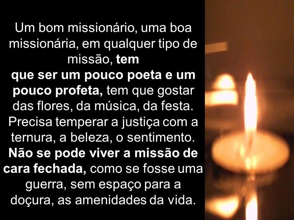 Um bom missionário, uma boa missionária, em qualquer tipo de missão, tem que ser um pouco poeta e um pouco profeta, tem que gostar das flores, da músi