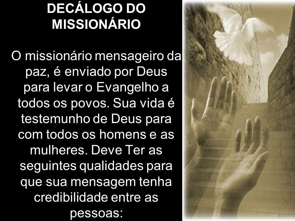 DECÁLOGO DO MISSIONÁRIO O missionário mensageiro da paz, é enviado por Deus para levar o Evangelho a todos os povos. Sua vida é testemunho de Deus par