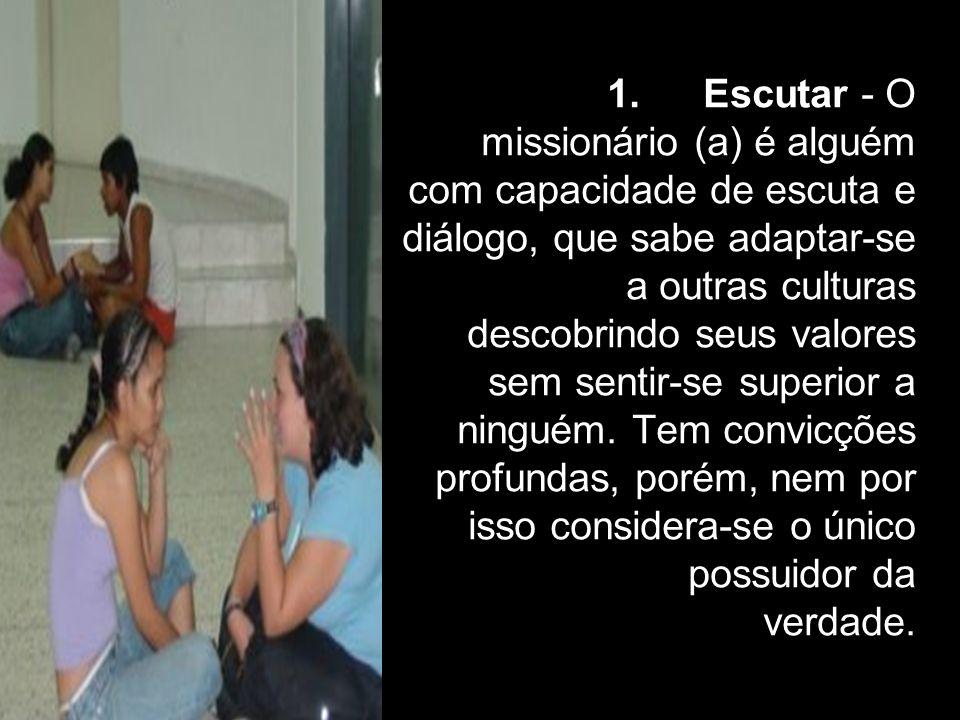 1. Escutar - O missionário (a) é alguém com capacidade de escuta e diálogo, que sabe adaptar-se a outras culturas descobrindo seus valores sem sentir-