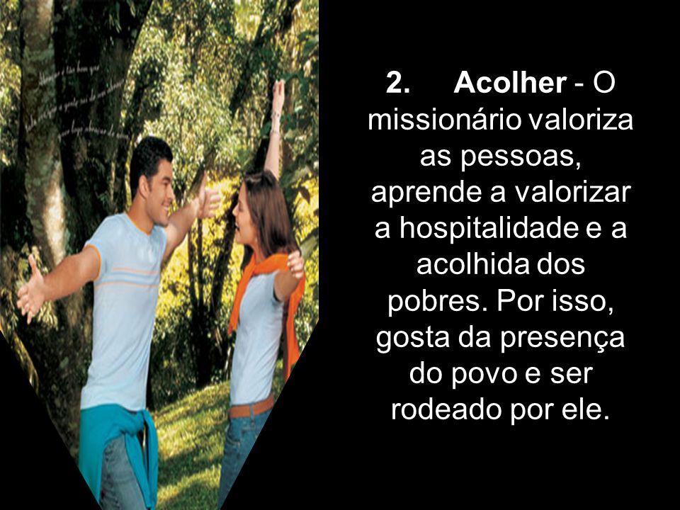 2. Acolher - O missionário valoriza as pessoas, aprende a valorizar a hospitalidade e a acolhida dos pobres. Por isso, gosta da presença do povo e ser