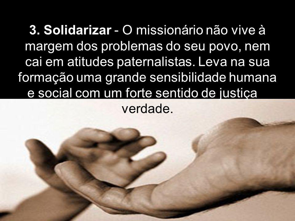 3. Solidarizar - O missionário não vive à margem dos problemas do seu povo, nem cai em atitudes paternalistas. Leva na sua formação uma grande sensibi