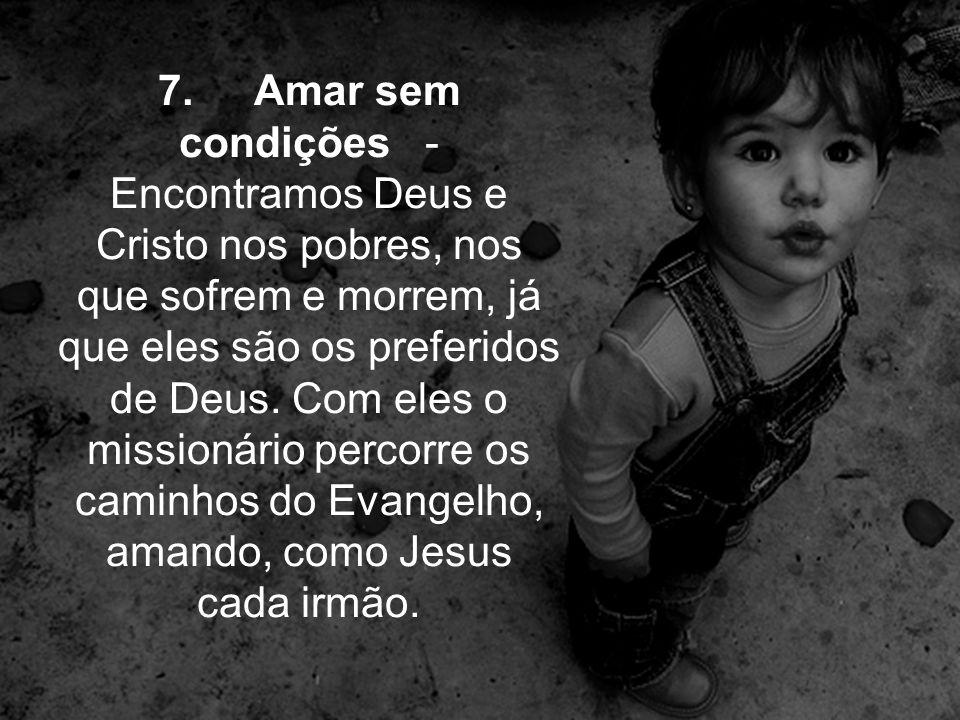 7. Amar sem condições - Encontramos Deus e Cristo nos pobres, nos que sofrem e morrem, já que eles são os preferidos de Deus. Com eles o missionário p