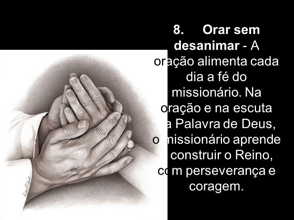 8. Orar sem desanimar - A oração alimenta cada dia a fé do missionário. Na oração e na escuta da Palavra de Deus, o missionário aprende a construir o