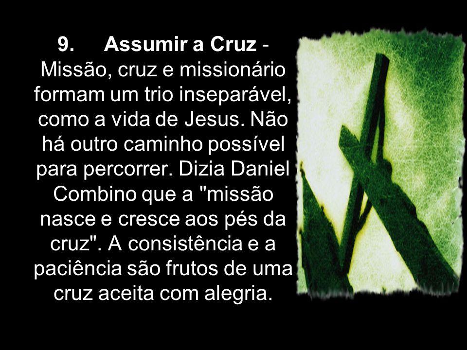 9. Assumir a Cruz - Missão, cruz e missionário formam um trio inseparável, como a vida de Jesus. Não há outro caminho possível para percorrer. Dizia D