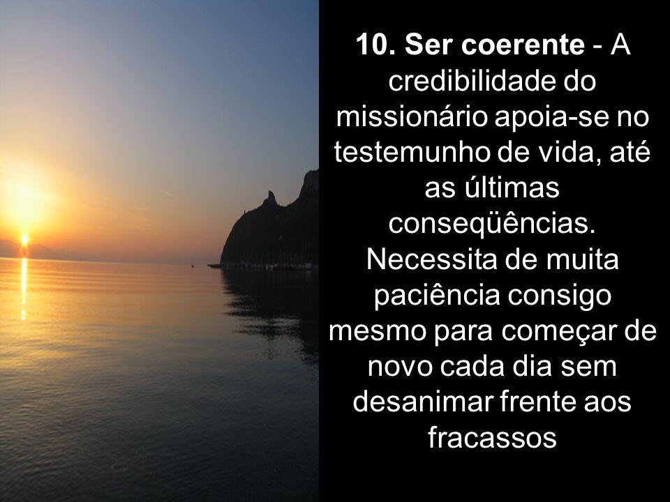 10. Ser coerente - A credibilidade do missionário apoia-se no testemunho de vida, até as últimas conseqüências. Necessita de muita paciência consigo m