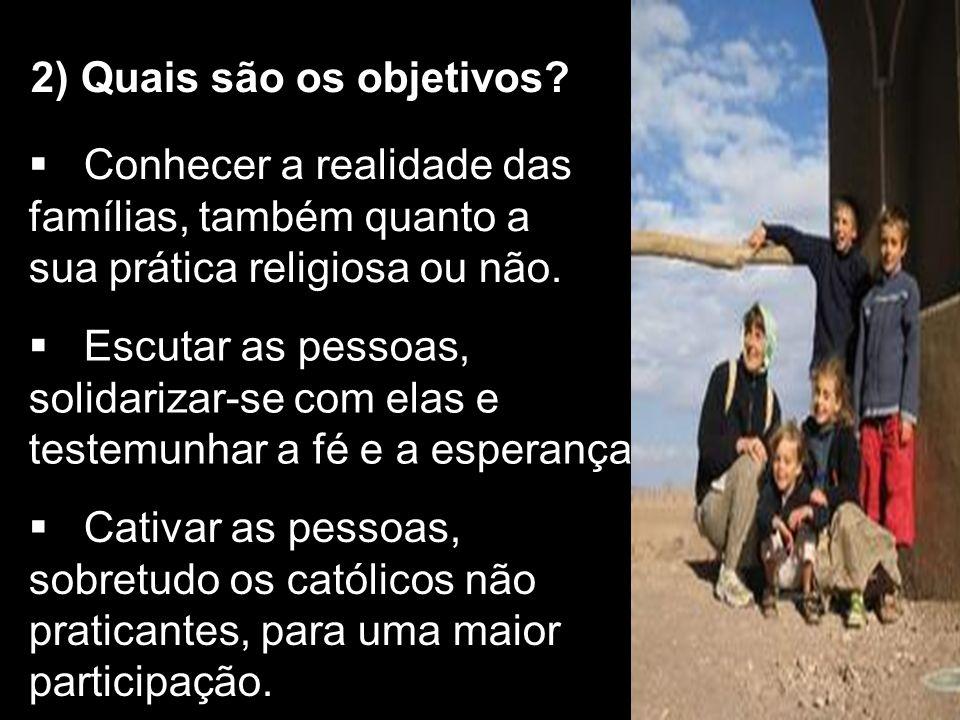 2) Quais são os objetivos? Conhecer a realidade das famílias, também quanto a sua prática religiosa ou não. Escutar as pessoas, solidarizar-se com ela