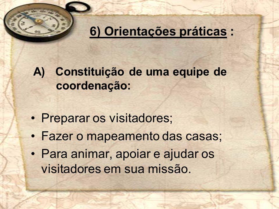 Preparar os visitadores; Fazer o mapeamento das casas; Para animar, apoiar e ajudar os visitadores em sua missão. 6) Orientações práticas : A) Constit