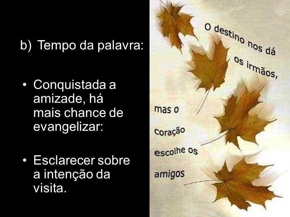Conquistada a amizade, há mais chance de evangelizar: Esclarecer sobre a intenção da visita. b)Tempo da palavra: