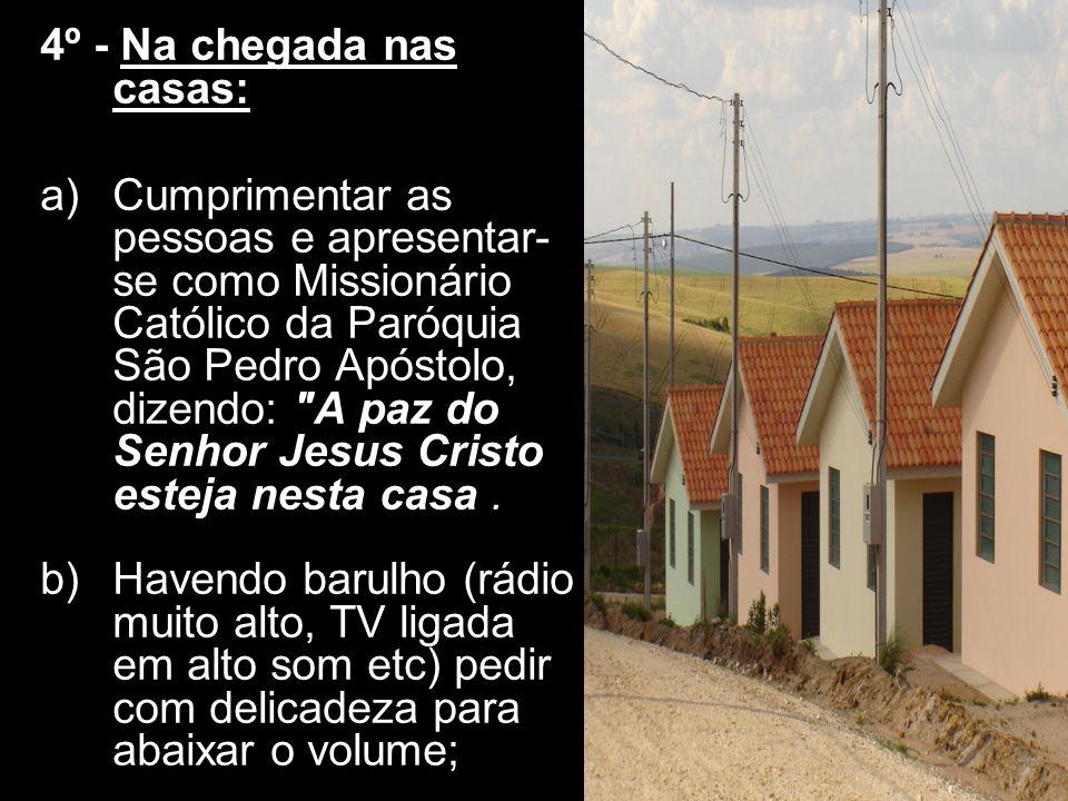 4º - Na chegada nas casas: a)Cumprimentar as pessoas e apresentar- se como Missionário Católico da Paróquia São Pedro Apóstolo, dizendo: