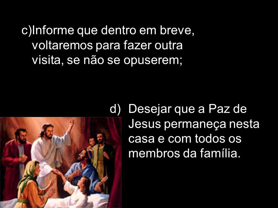 d)Desejar que a Paz de Jesus permaneça nesta casa e com todos os membros da família. c)Informe que dentro em breve, voltaremos para fazer outra visita