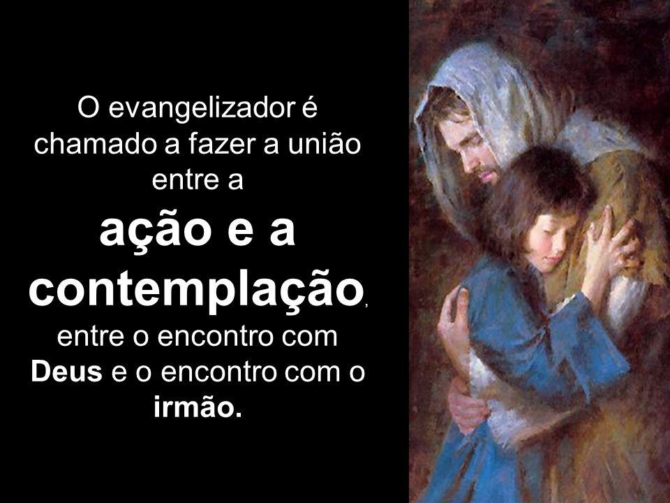 O evangelizador é chamado a fazer a união entre a ação e a contemplação, entre o encontro com Deus e o encontro com o irmão.