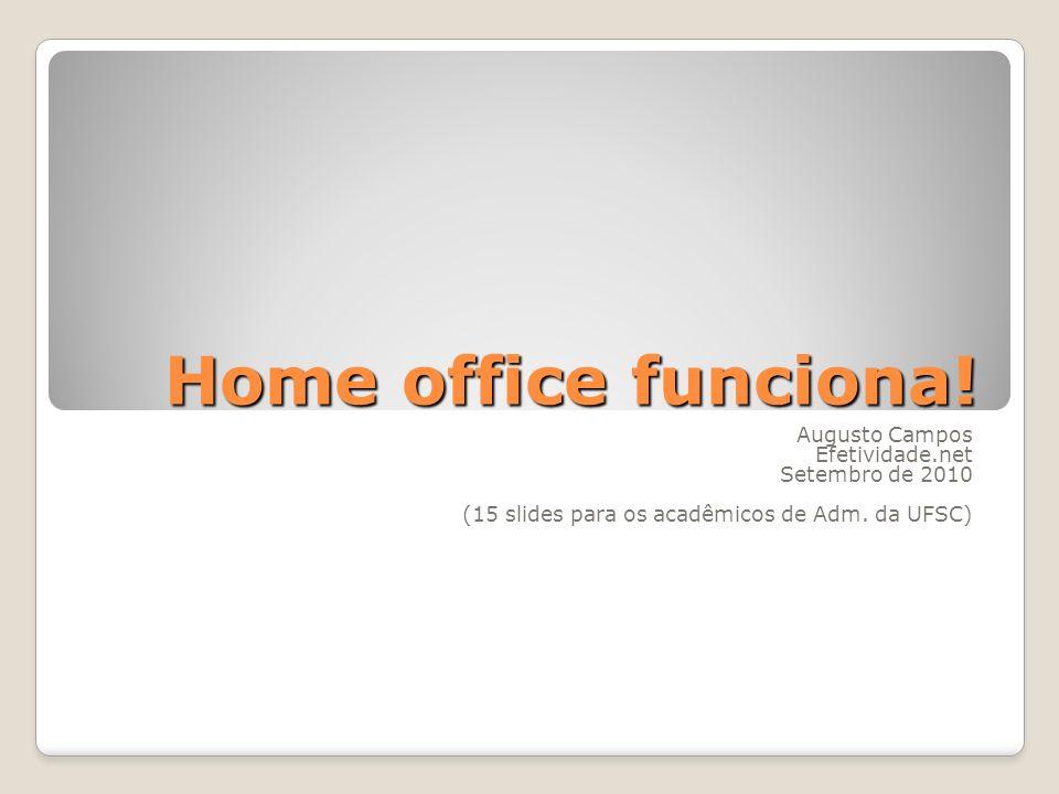Home office funciona! Augusto Campos Efetividade.net Setembro de 2010 (15 slides para os acadêmicos de Adm. da UFSC)