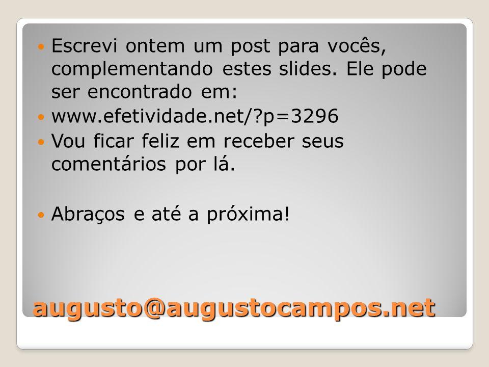 augusto@augustocampos.net Escrevi ontem um post para vocês, complementando estes slides. Ele pode ser encontrado em: www.efetividade.net/?p=3296 Vou f