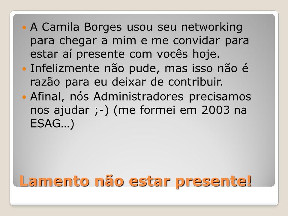 Lamento não estar presente! A Camila Borges usou seu networking para chegar a mim e me convidar para estar aí presente com vocês hoje. Infelizmente nã