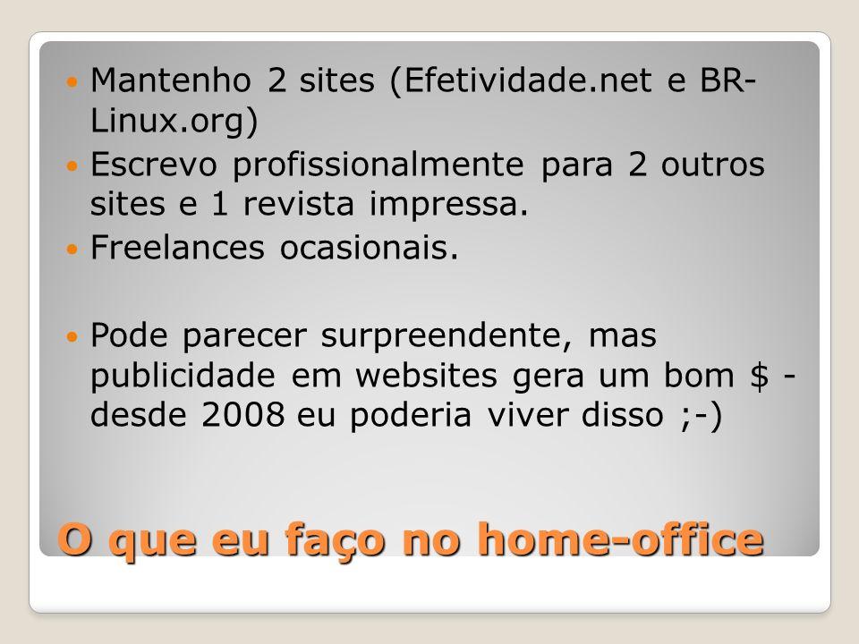 O que eu faço no home-office Mantenho 2 sites (Efetividade.net e BR- Linux.org) Escrevo profissionalmente para 2 outros sites e 1 revista impressa.