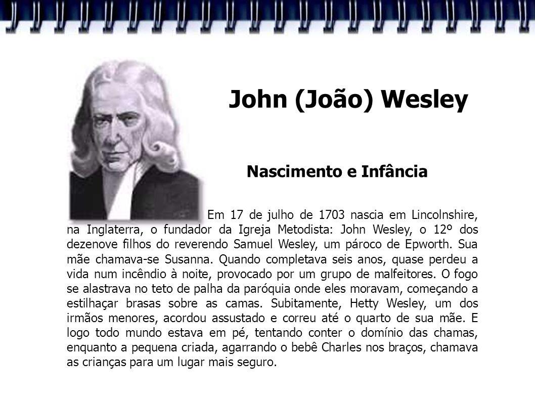 John (João) Wesley Nascimento e Infância Em 17 de julho de 1703 nascia em Lincolnshire, na Inglaterra, o fundador da Igreja Metodista: John Wesley, o