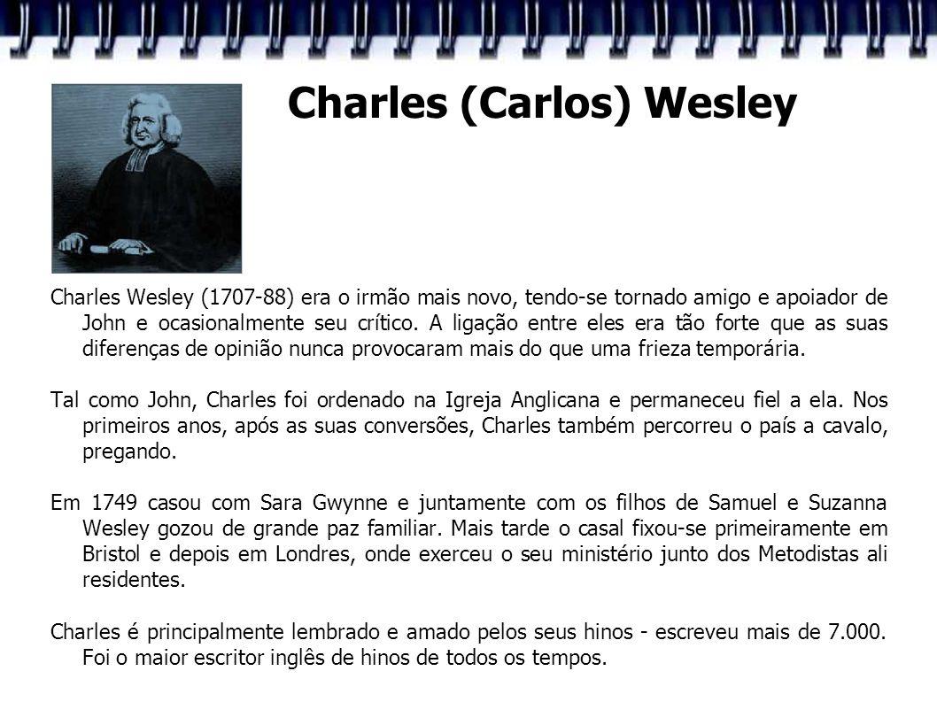 Charles (Carlos) Wesley Charles Wesley (1707-88) era o irmão mais novo, tendo-se tornado amigo e apoiador de John e ocasionalmente seu crítico. A liga