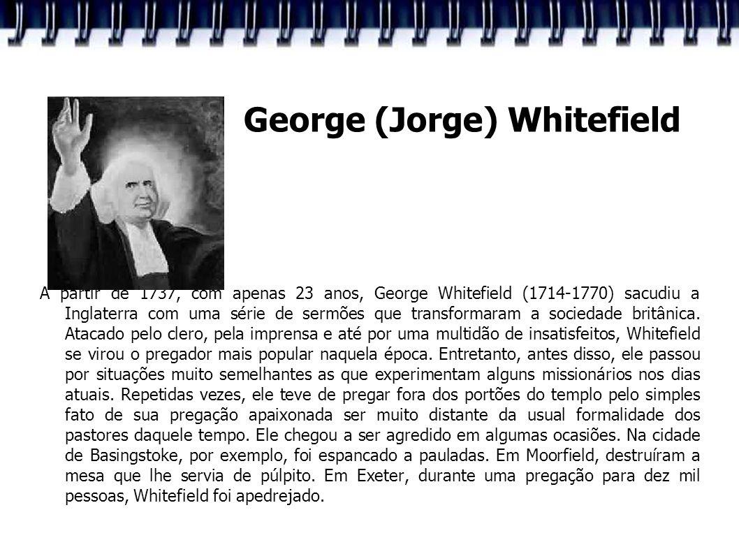 George (Jorge) Whitefield A partir de 1737, com apenas 23 anos, George Whitefield (1714-1770) sacudiu a Inglaterra com uma série de sermões que transf