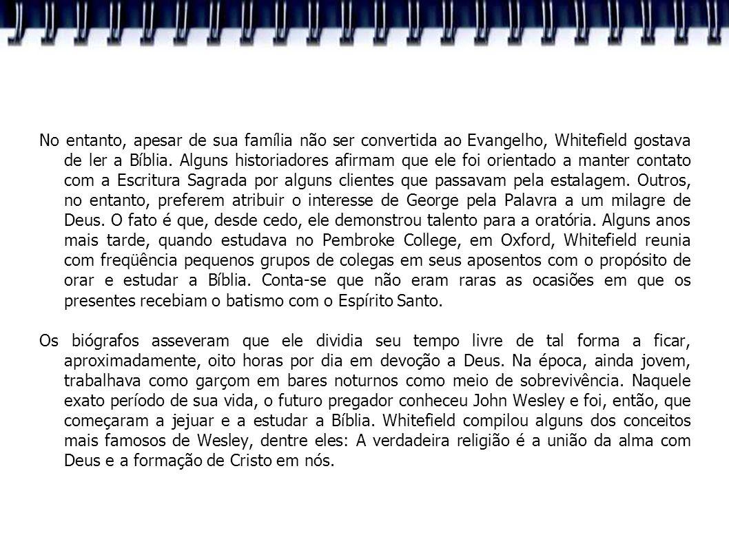 No entanto, apesar de sua família não ser convertida ao Evangelho, Whitefield gostava de ler a Bíblia. Alguns historiadores afirmam que ele foi orient