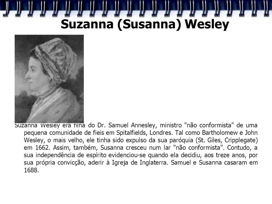 Suzanna (Susanna) Wesley Suzanna Wesley era filha do Dr. Samuel Annesley, ministro