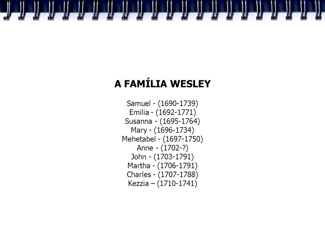 A FAMÍLIA WESLEY Samuel - (1690-1739) Emilia - (1692-1771) Susanna - (1695-1764) Mary - (1696-1734) Mehetabel - (1697-1750) Anne - (1702-?) John - (17