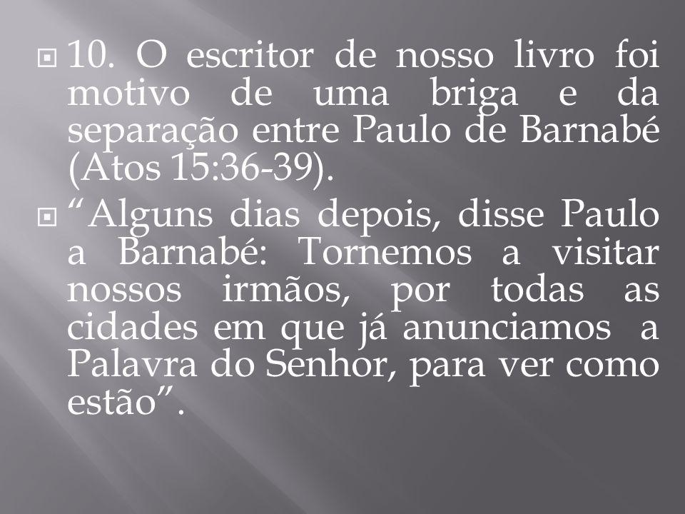 10. O escritor de nosso livro foi motivo de uma briga e da separação entre Paulo de Barnabé (Atos 15:36-39). Alguns dias depois, disse Paulo a Barnabé