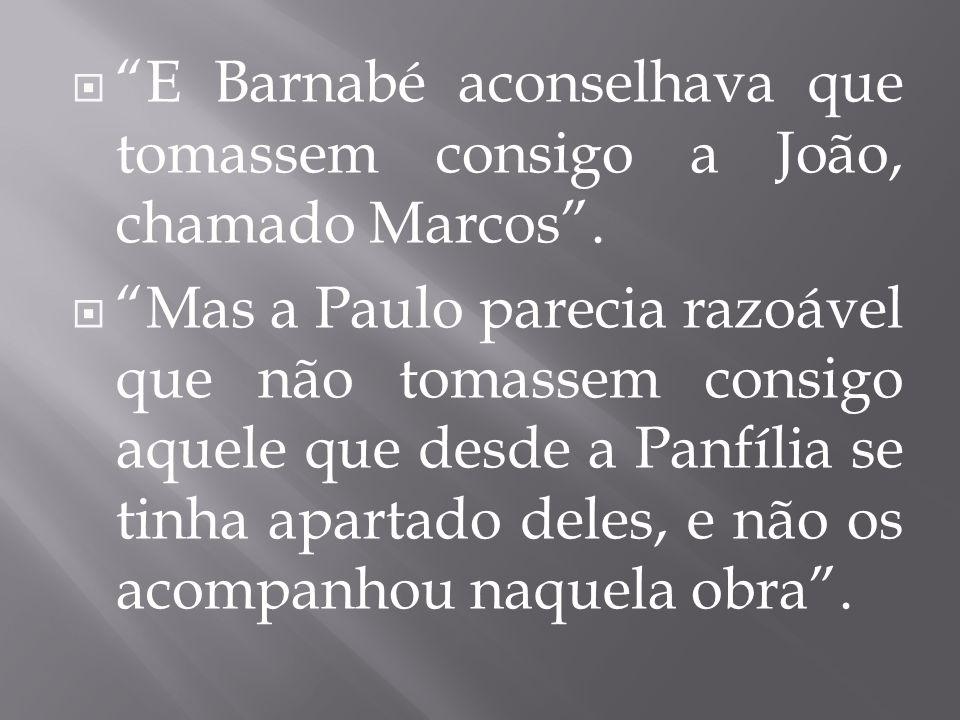 E Barnabé aconselhava que tomassem consigo a João, chamado Marcos. Mas a Paulo parecia razoável que não tomassem consigo aquele que desde a Panfília s