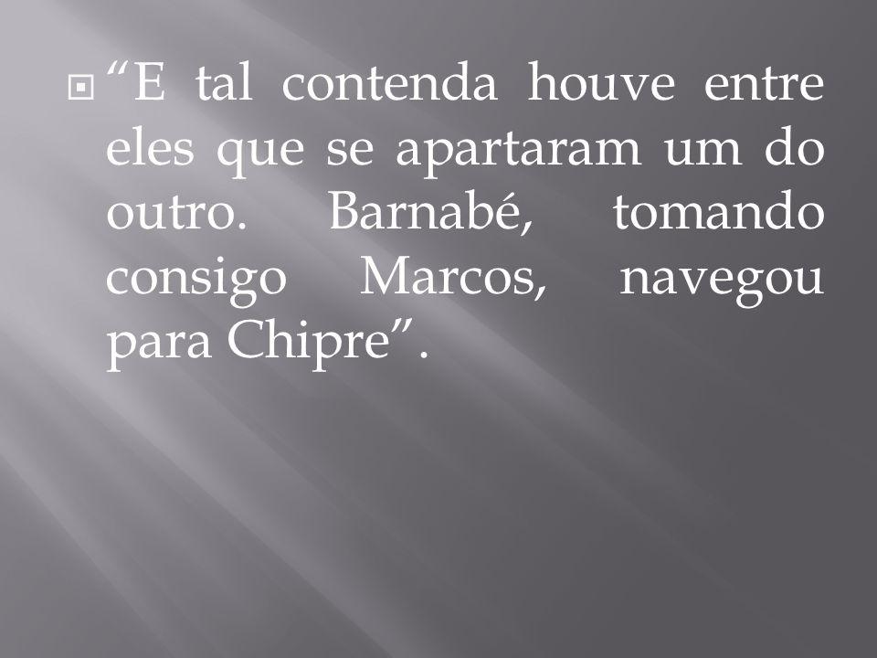 E tal contenda houve entre eles que se apartaram um do outro. Barnabé, tomando consigo Marcos, navegou para Chipre.
