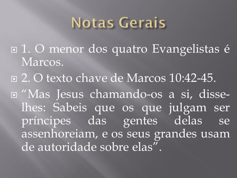 1. O menor dos quatro Evangelistas é Marcos. 2. O texto chave de Marcos 10:42-45. Mas Jesus chamando-os a si, disse- lhes: Sabeis que os que julgam se