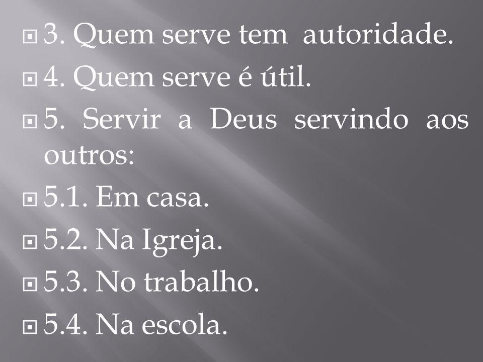 3. Quem serve tem autoridade. 4. Quem serve é útil. 5. Servir a Deus servindo aos outros: 5.1. Em casa. 5.2. Na Igreja. 5.3. No trabalho. 5.4. Na esco