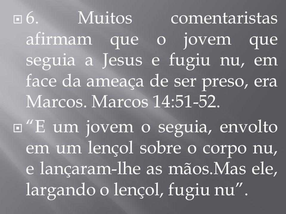6. Muitos comentaristas afirmam que o jovem que seguia a Jesus e fugiu nu, em face da ameaça de ser preso, era Marcos. Marcos 14:51-52. E um jovem o s