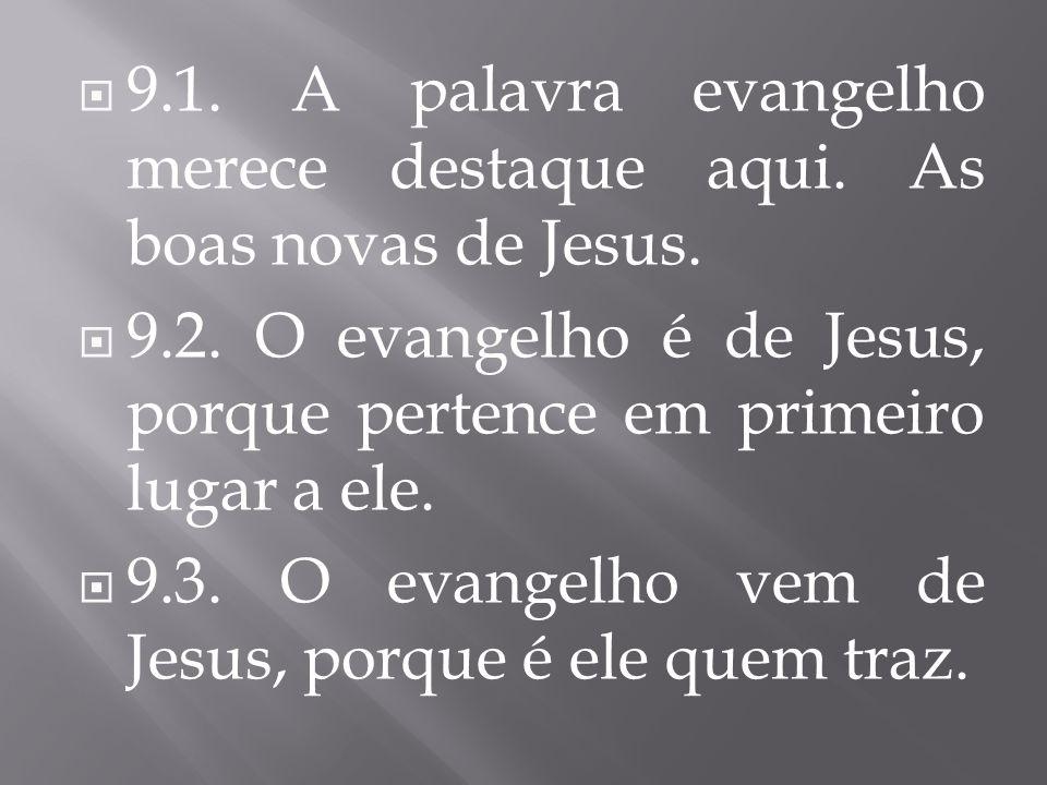 9.1. A palavra evangelho merece destaque aqui. As boas novas de Jesus. 9.2. O evangelho é de Jesus, porque pertence em primeiro lugar a ele. 9.3. O ev