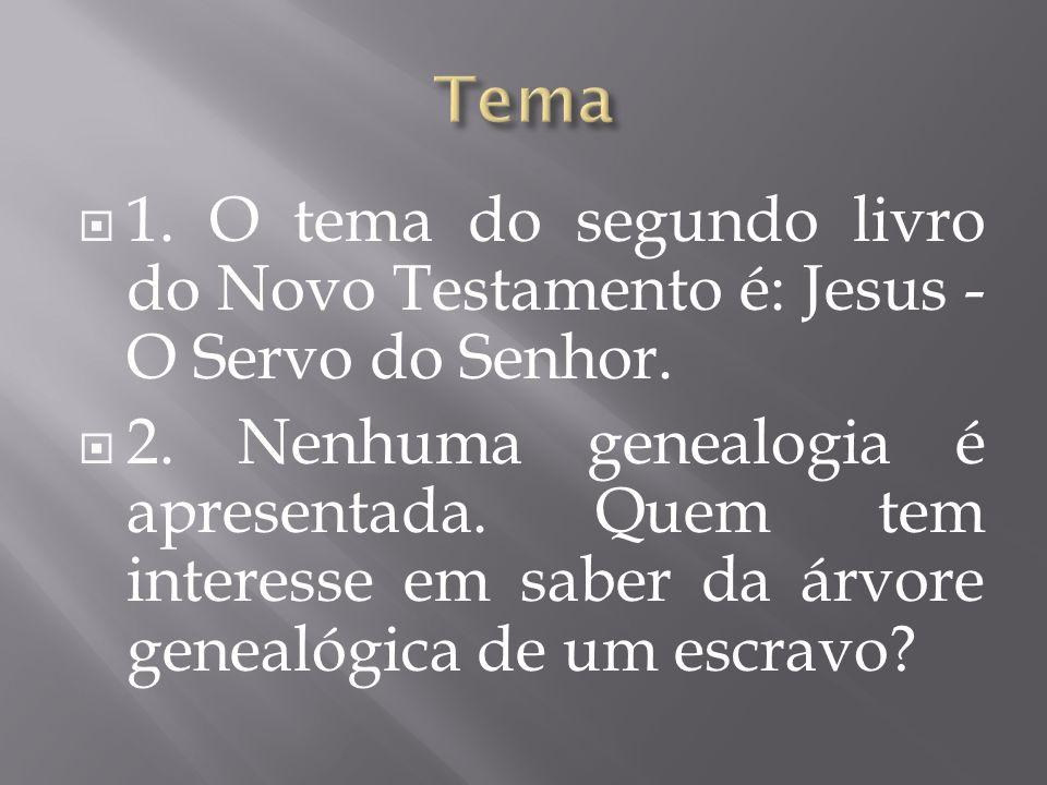 1. O tema do segundo livro do Novo Testamento é: Jesus - O Servo do Senhor. 2. Nenhuma genealogia é apresentada. Quem tem interesse em saber da árvore