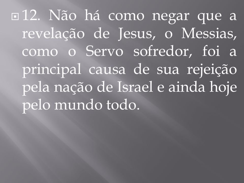 12. Não há como negar que a revelação de Jesus, o Messias, como o Servo sofredor, foi a principal causa de sua rejeição pela nação de Israel e ainda h