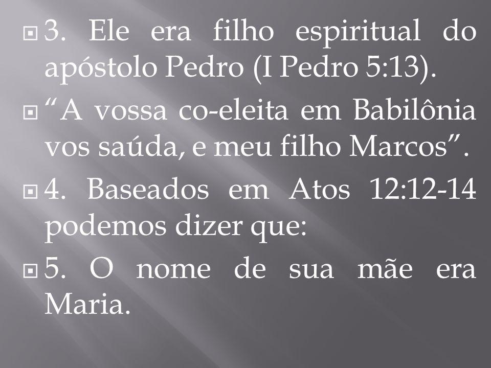 3. Ele era filho espiritual do apóstolo Pedro (I Pedro 5:13). A vossa co-eleita em Babilônia vos saúda, e meu filho Marcos. 4. Baseados em Atos 12:12-