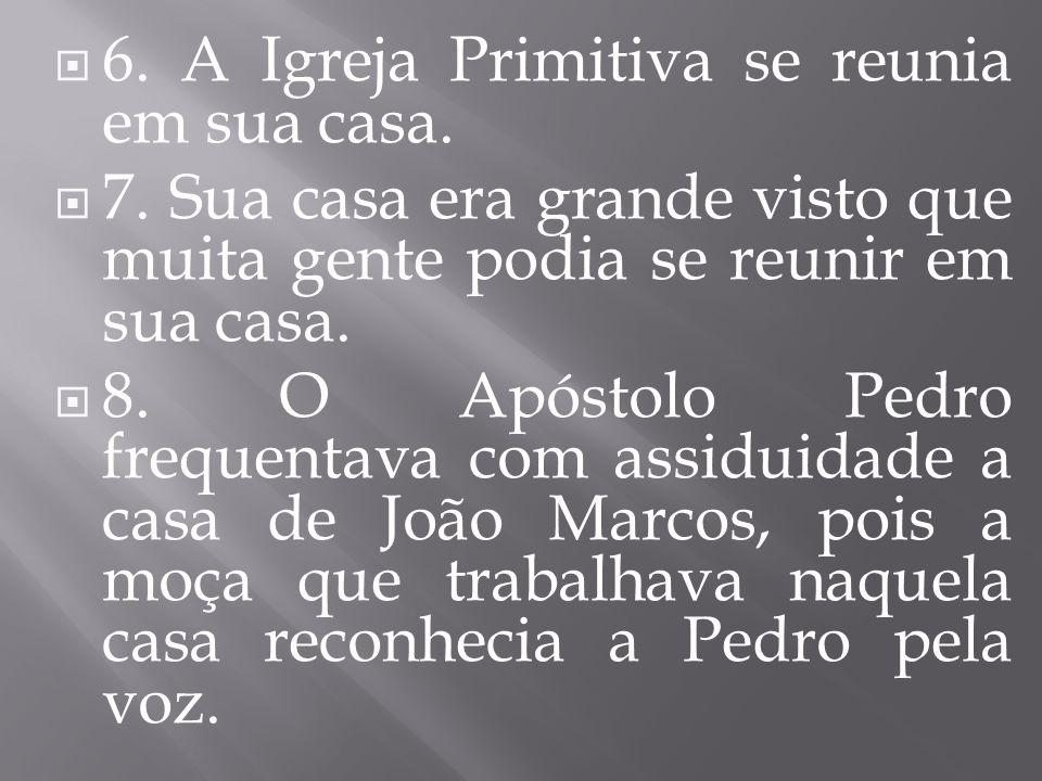 6. A Igreja Primitiva se reunia em sua casa. 7. Sua casa era grande visto que muita gente podia se reunir em sua casa. 8. O Apóstolo Pedro frequentava