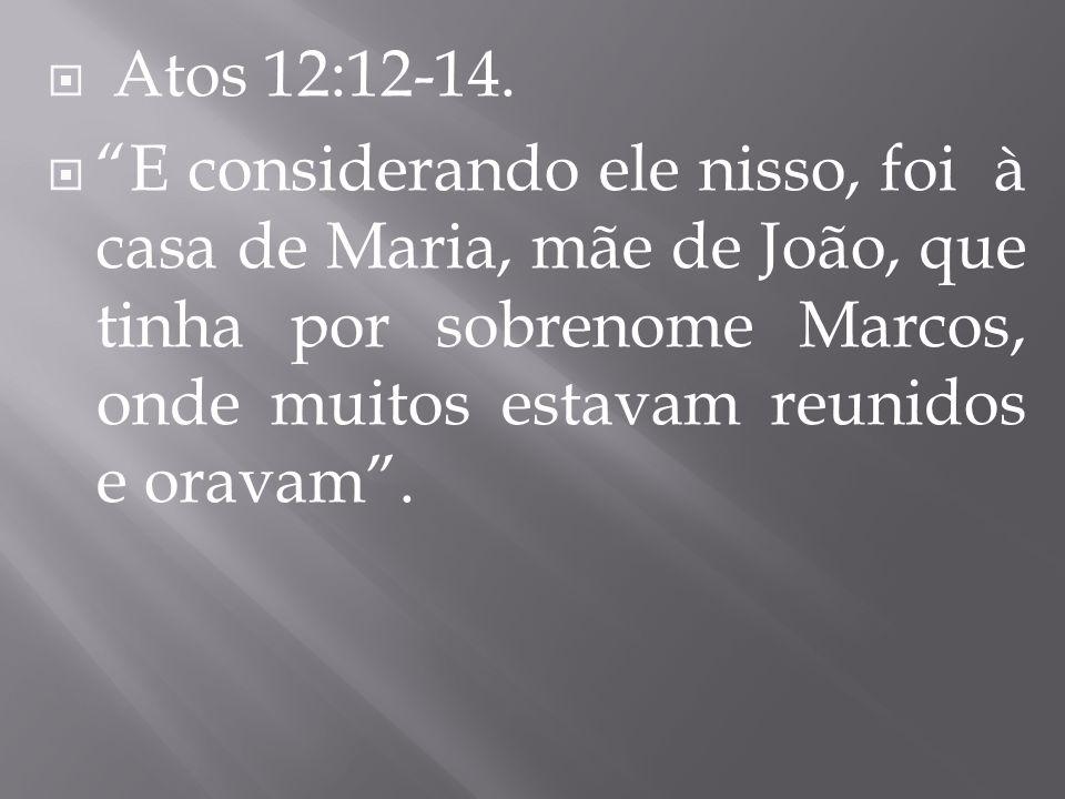 Atos 12:12-14. E considerando ele nisso, foi à casa de Maria, mãe de João, que tinha por sobrenome Marcos, onde muitos estavam reunidos e oravam.