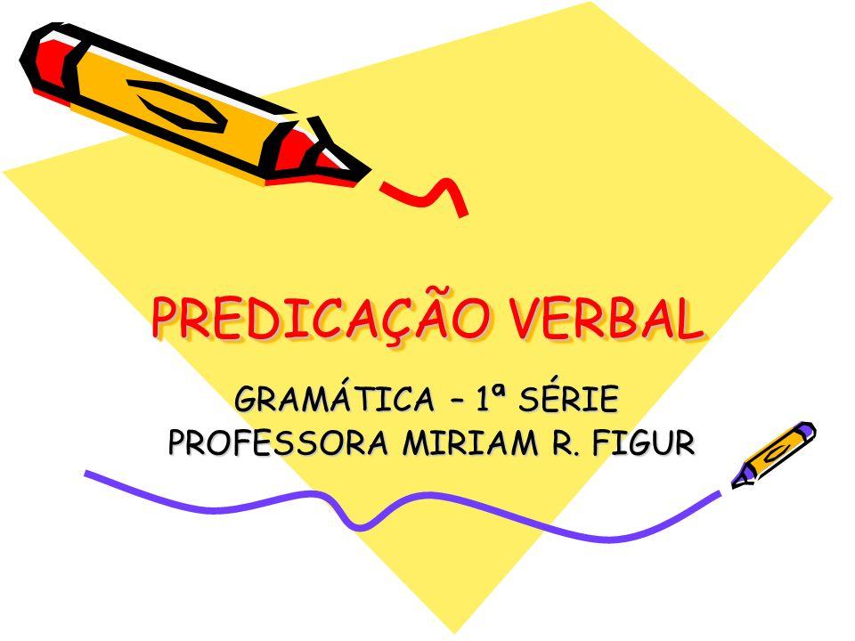 PREDICAÇÃO VERBAL GRAMÁTICA – 1ª SÉRIE PROFESSORA MIRIAM R. FIGUR PROFESSORA MIRIAM R. FIGUR