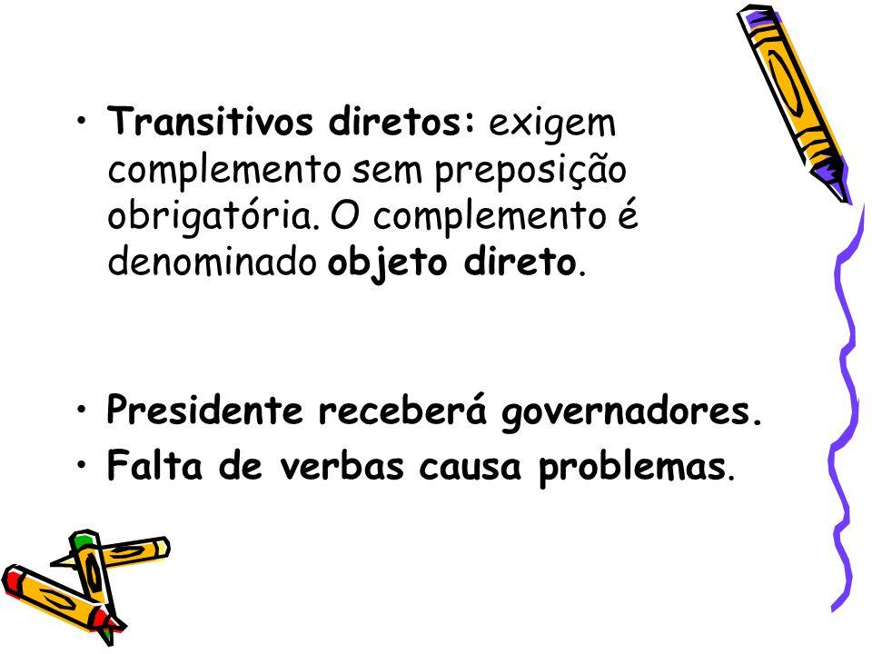 Transitivos diretos: exigem complemento sem preposição obrigatória. O complemento é denominado objeto direto. Presidente receberá governadores. Falta