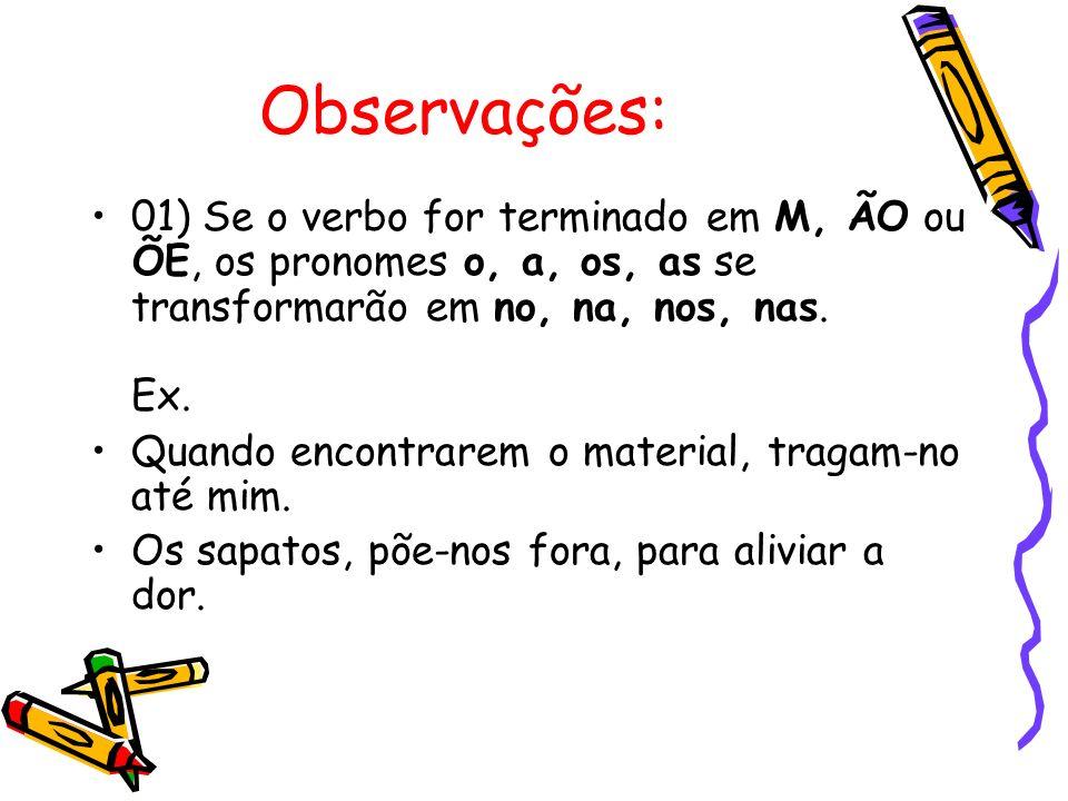 Observações: 01) Se o verbo for terminado em M, ÃO ou ÕE, os pronomes o, a, os, as se transformarão em no, na, nos, nas. Ex. Quando encontrarem o mate