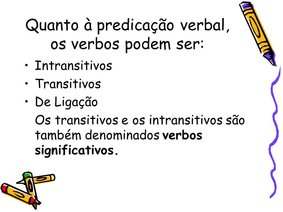 Quanto à predicação verbal, os verbos podem ser: Intransitivos Transitivos De Ligação Os transitivos e os intransitivos são também denominados verbos