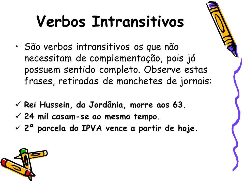 Verbos Intransitivos São verbos intransitivos os que não necessitam de complementação, pois já possuem sentido completo.
