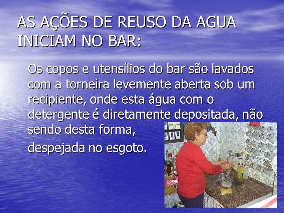 AS AÇÕES DE REUSO DA AGUA INICIAM NO BAR: Os copos e utensílios do bar são lavados com a torneira levemente aberta sob um recipiente, onde esta água c