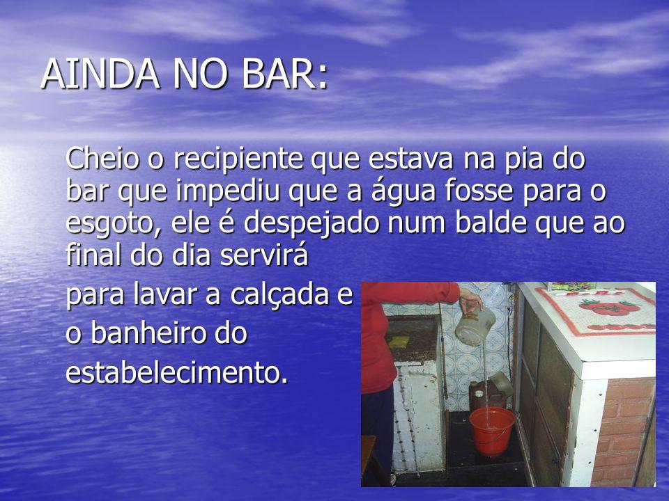 AINDA NO BAR: Cheio o recipiente que estava na pia do bar que impediu que a água fosse para o esgoto, ele é despejado num balde que ao final do dia se